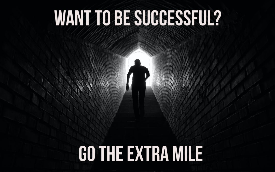 BE MORE SUCCESSFUL, PART 1: GO THE EXTRA MILE
