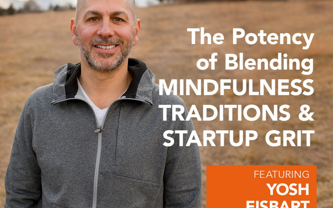 EP 9: The Potency of Blending Mindfulness Traditions and Start-up Grit with Yosh Eisbart