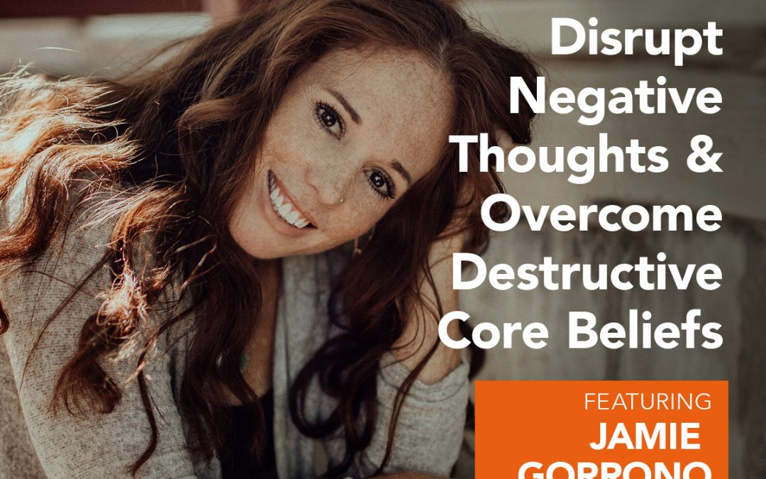 EP 10: Disrupt Your Negative Thoughts and Overcome Your Destructive Core Beliefs w/ Jamie Gorrono