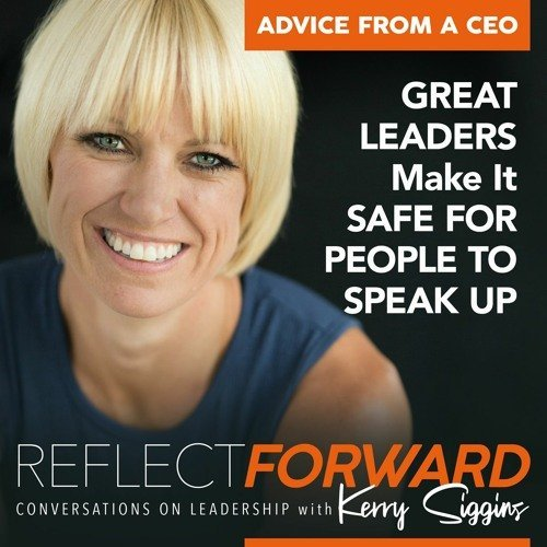 EP 21: Advice From a CEO: Great Leaders Make it Safe for People to Speak Up