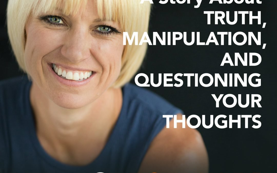 Advice From A CEO: A Story About Truth, Manipulation, and Questioning Your Thoughts