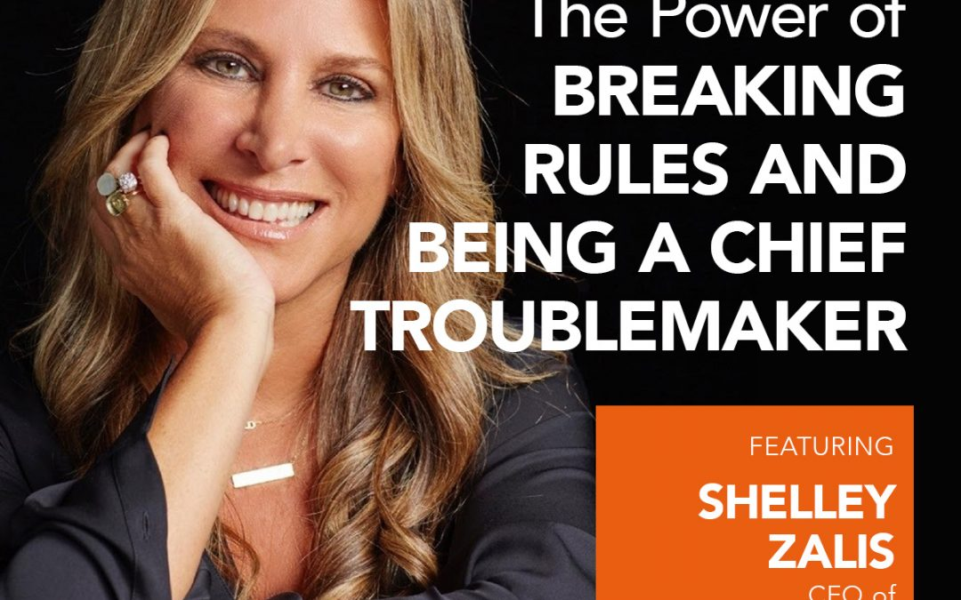 The Power of Breaking Rules and Being a Chief Troublemaker w/ Shelley Zalis