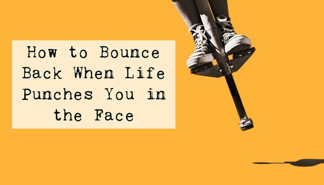 BOUNCING BACK WHEN LIFE PUNCHES YOU IN THE FACE