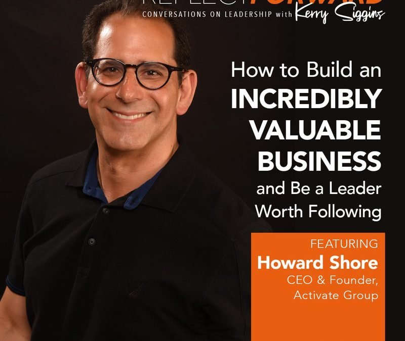 EP 6: HOW TO BUILD A VALUABLE BUSINESS AND BE A LEADER WORTH FOLLOWING W/ HOWARD M. SHORE